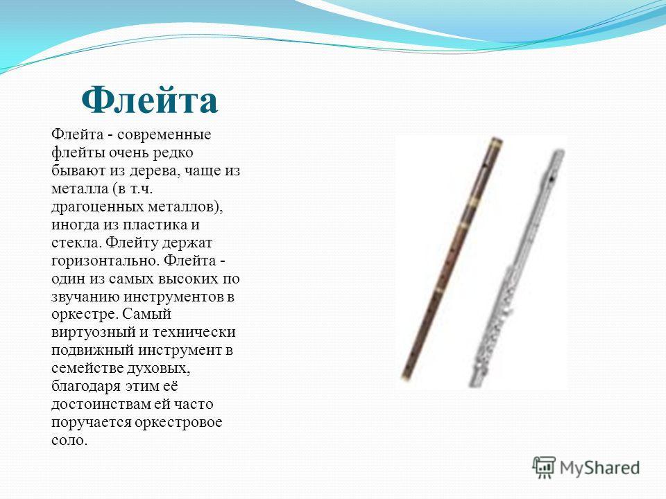 Флейта Флейта - современные флейты очень редко бывают из дерева, чаще из металла (в т.ч. драгоценных металлов), иногда из пластика и стекла. Флейту держат горизонтально. Флейта - один из самых высоких по звучанию инструментов в оркестре. Самый виртуо