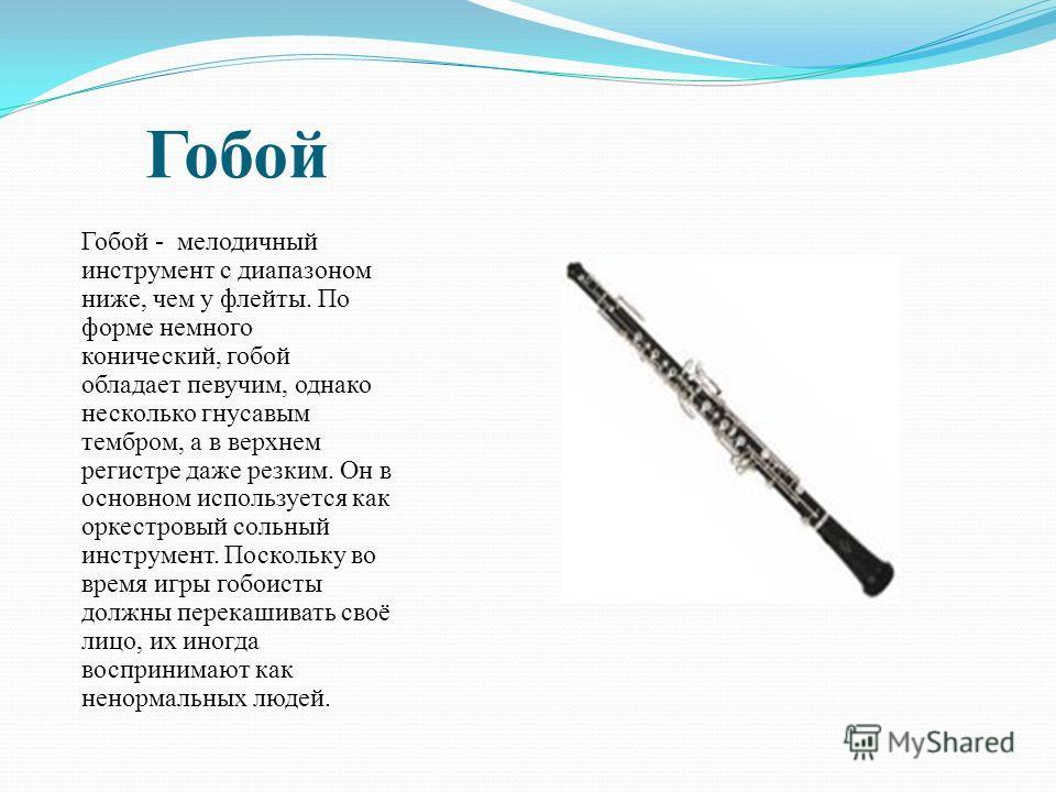 Гобой Гобой - мелодичный инструмент с диапазоном ниже, чем у флейты. По форме немного конический, гобой обладает певучим, однако несколько гнусавым тембром, а в верхнем регистре даже резким. Он в основном используется как оркестровый сольный инструме