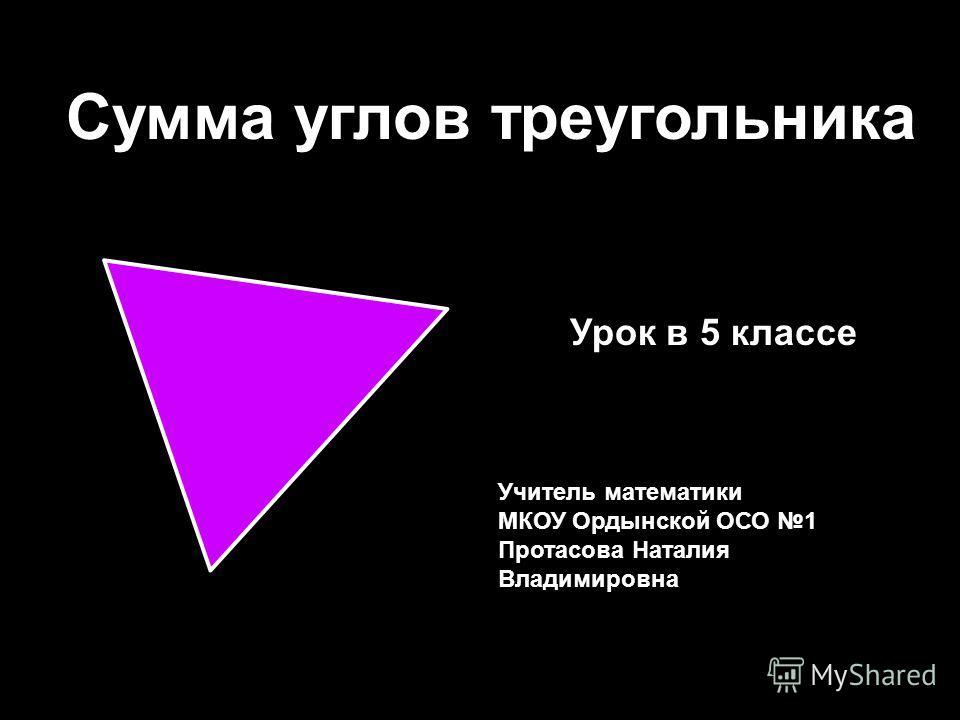 Сумма углов треугольника Учитель математики МКОУ Ордынской ОСО 1 Протасова Наталия Владимировна Урок в 5 классе