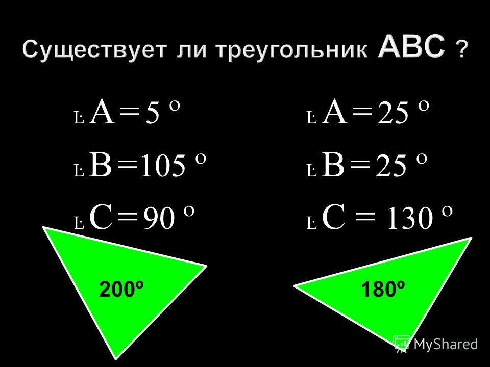Ŀ А = 5 º Ŀ В = 105 º Ŀ С = 90 º Ŀ А = 25 º Ŀ В = 25 º Ŀ С = 130 º 200º 180º