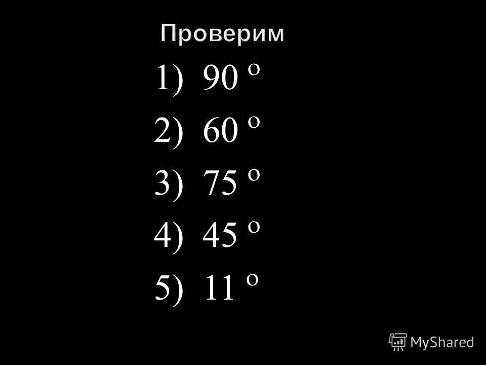 1) 90 º 2) 60 º 3) 75 º 4) 45 º 5) 11 º