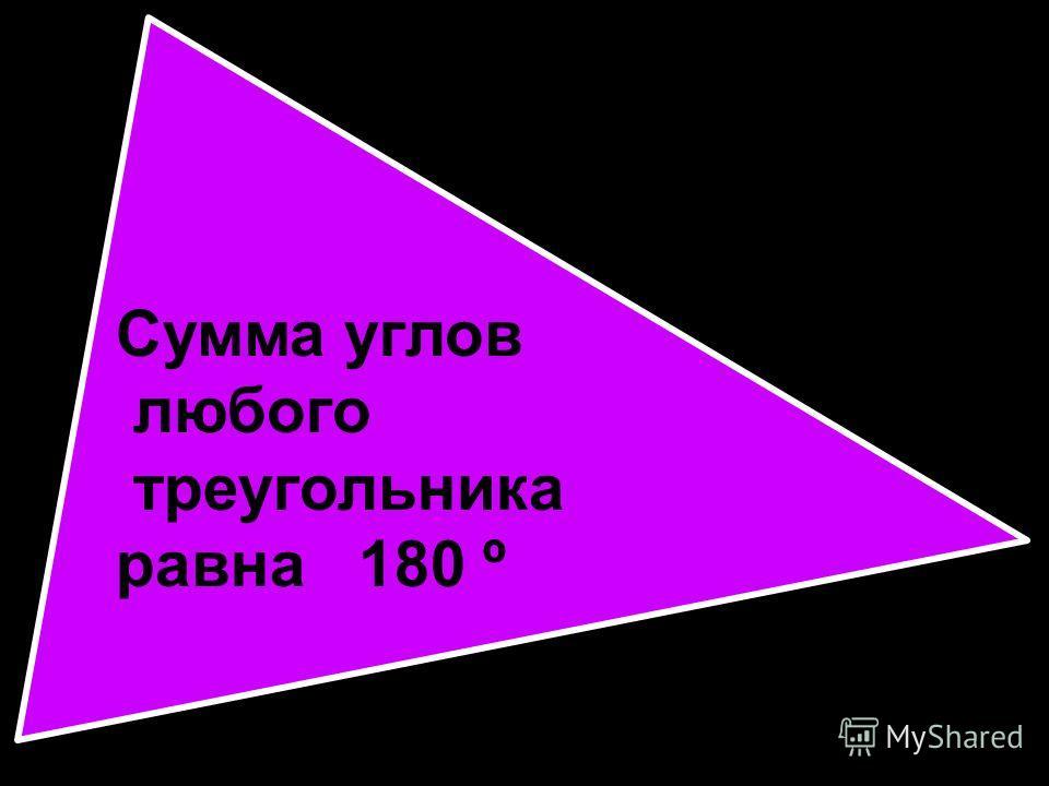 Сумма углов любого треугольника равна 180 º