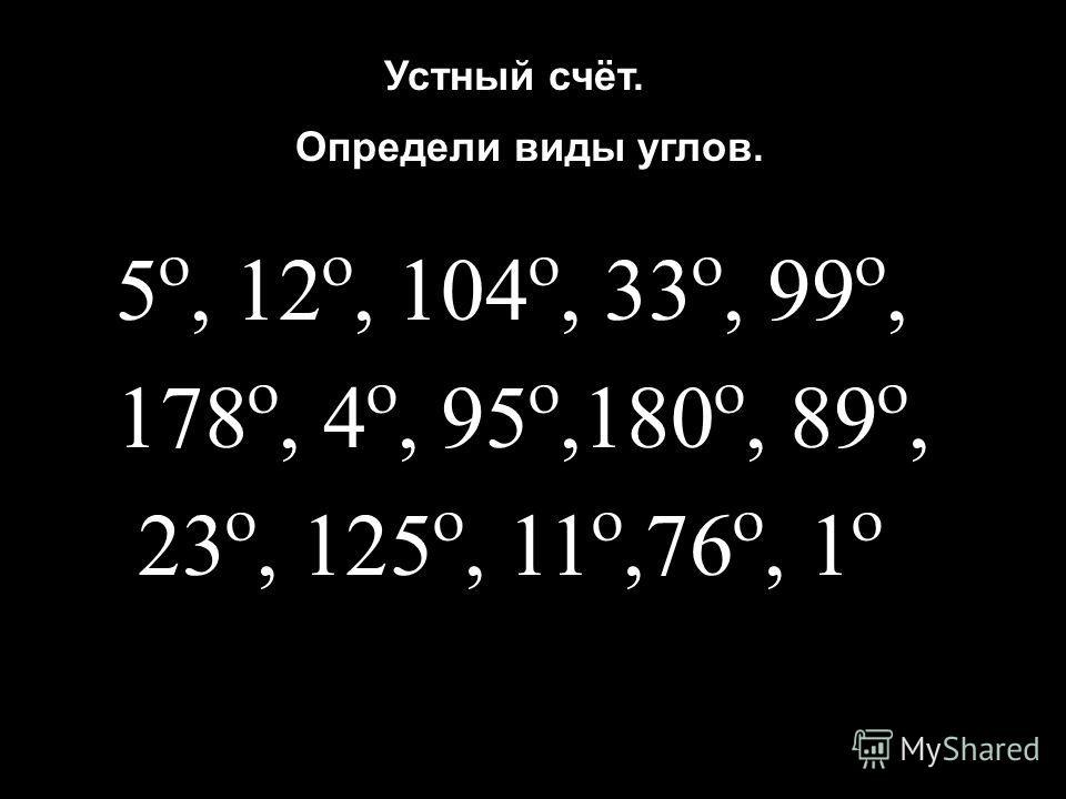 5º, 12º, 104º, 33º, 99º, 178º, 4º, 95º,180º, 89º, 23º, 125º, 11º,76º, 1º Определи виды углов. Устный счёт.