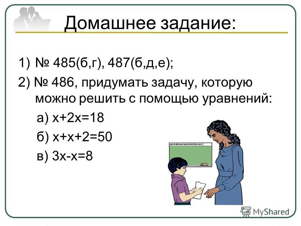 Домашнее задание: 1) 485(б,г), 487(б,д,е); 2) 486, придумать задачу, которую можно решить с помощью уравнений: а) х+2х=18 б) х+х+2=50 в) 3х-х=8