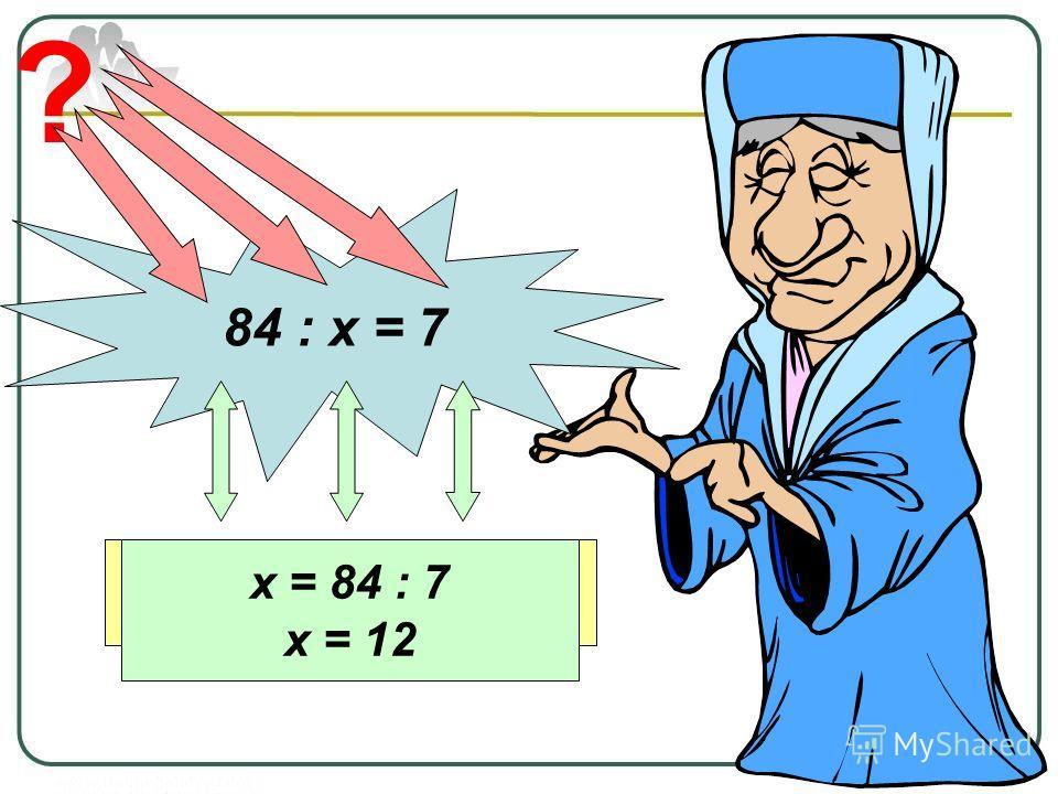84 : х = 7 ? ДелимоеНеизвестный делительЧастное х = 84 : 7 х = 12