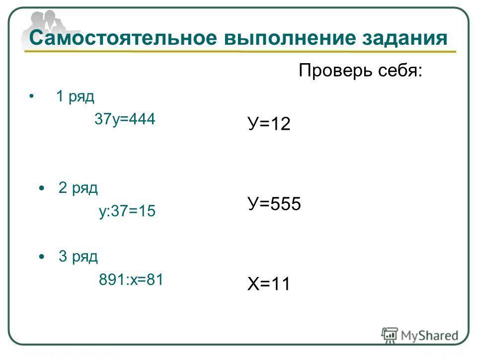 Самостоятельное выполнение задания 1 ряд 37у=444 2 ряд у:37=15 3 ряд 891:х=81 Проверь себя: У=12 У=555 Х=11