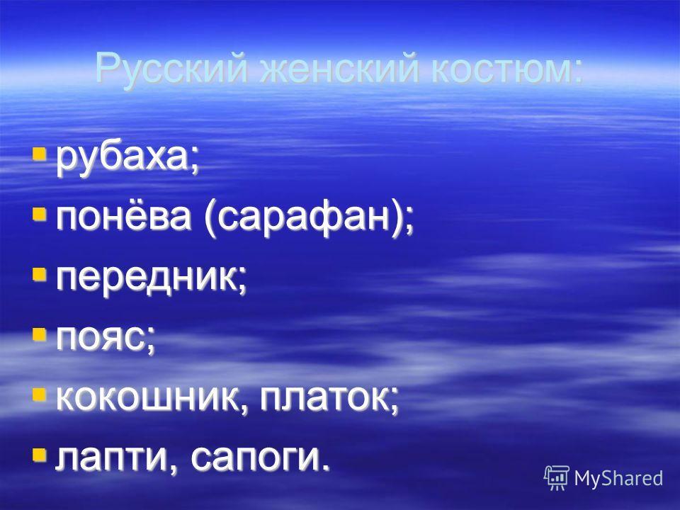 Русский женский костюм: рубаха; рубаха; понёва (сарафан); понёва (сарафан); передник; передник; пояс; пояс; кокошник, платок; кокошник, платок; лапти, сапоги. лапти, сапоги.