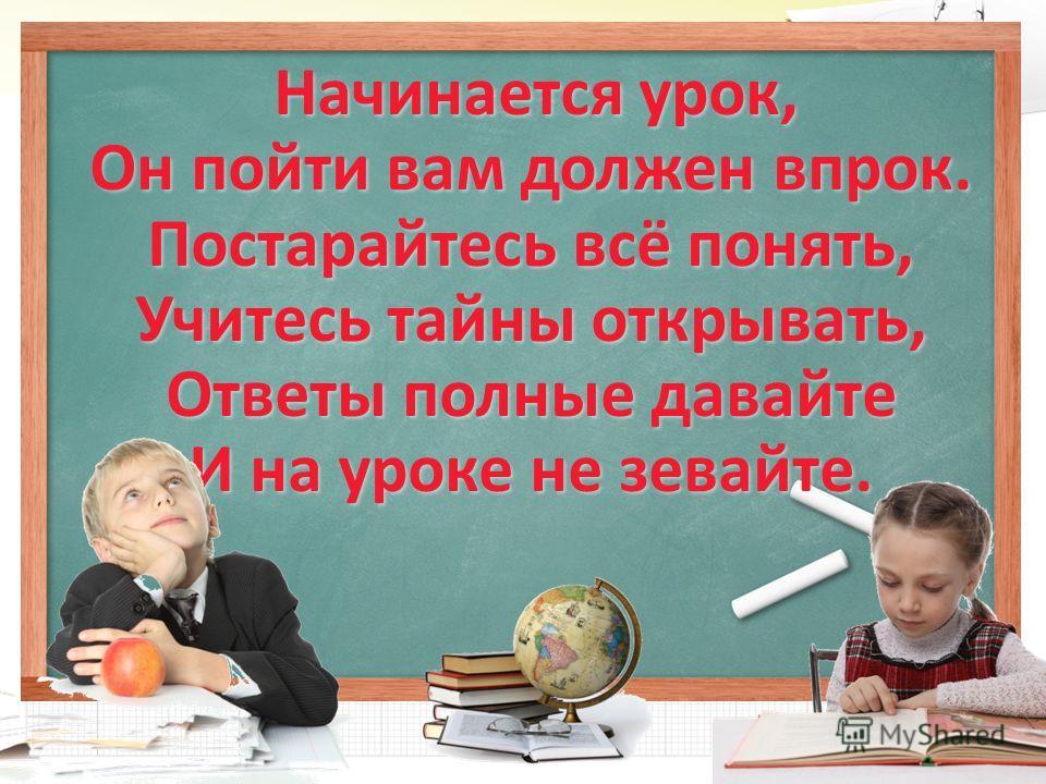 Начинается урок, Начинается урок, Он пойти вам должен впрок. Постарайтесь всё понять, Учитесь тайны открывать, Ответы полные давайте И на уроке не зевайте.