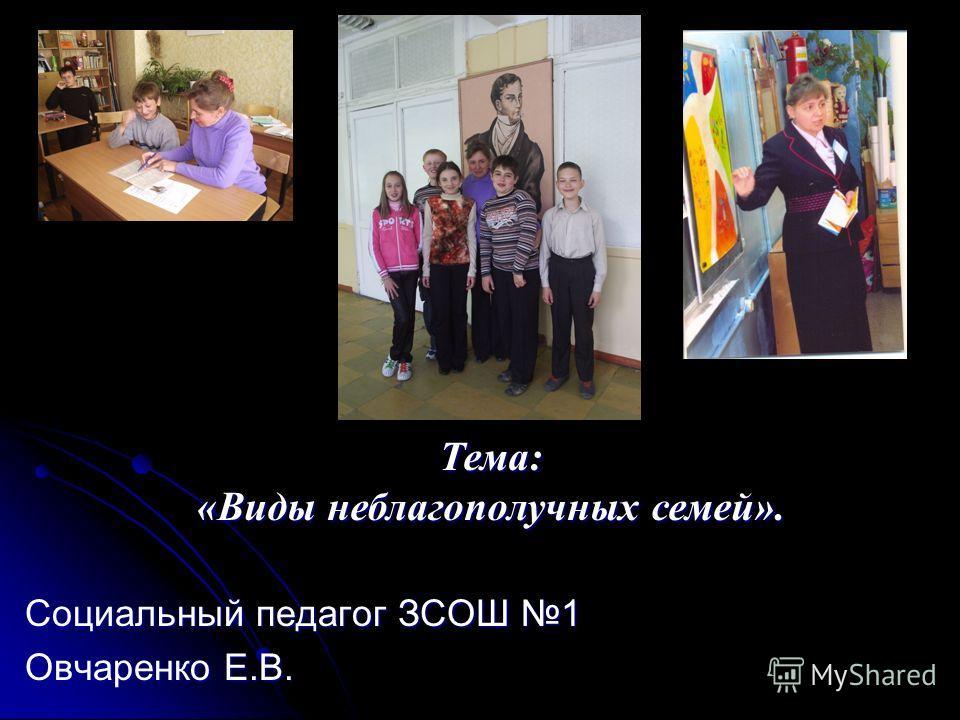 Социальный педагог ЗСОШ 1 Овчаренко Е.В. Тема: «Виды неблагополучных семей».