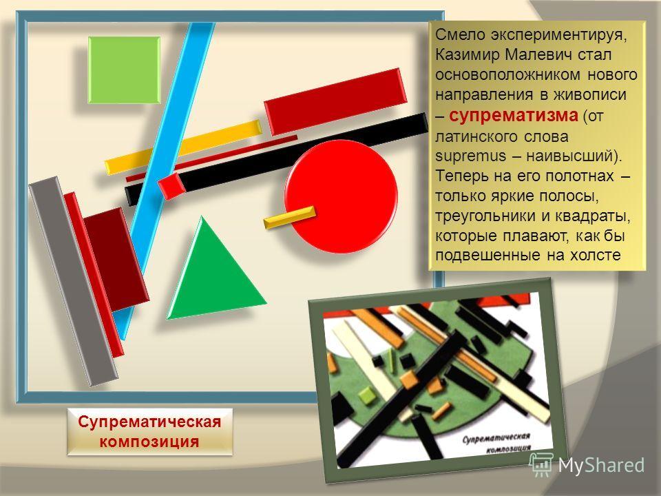 Смело экспериментируя, Казимир Малевич стал основоположником нового направления в живописи – супрематизма (от латинского слова supremus – наивысший). Теперь на его полотнах – только яркие полосы, треугольники и квадраты, которые плавают, как бы подве