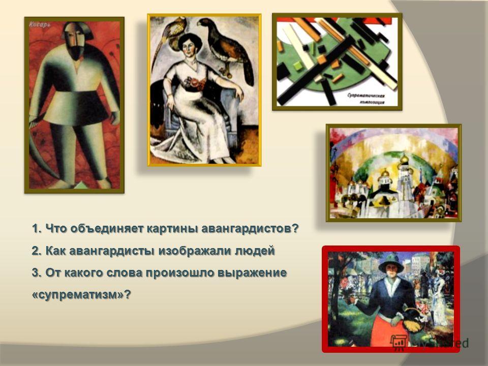 1. Что объединяет картины авангардистов? 2. Как авангардисты изображали людей 3. От какого слова произошло выражение «супрематизм»?