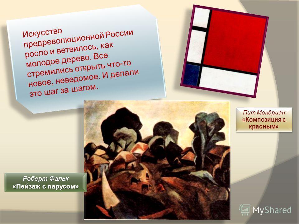 Искусство предреволюционной России росло и ветвилось, как молодое дерево. Все стремились открыть что-то новое, неведомое. И делали это шаг за шагом. Роберт Фальк «Пейзаж с парусом» Пит Мондриан «Композиция с красным» Пит Мондриан «Композиция с красны
