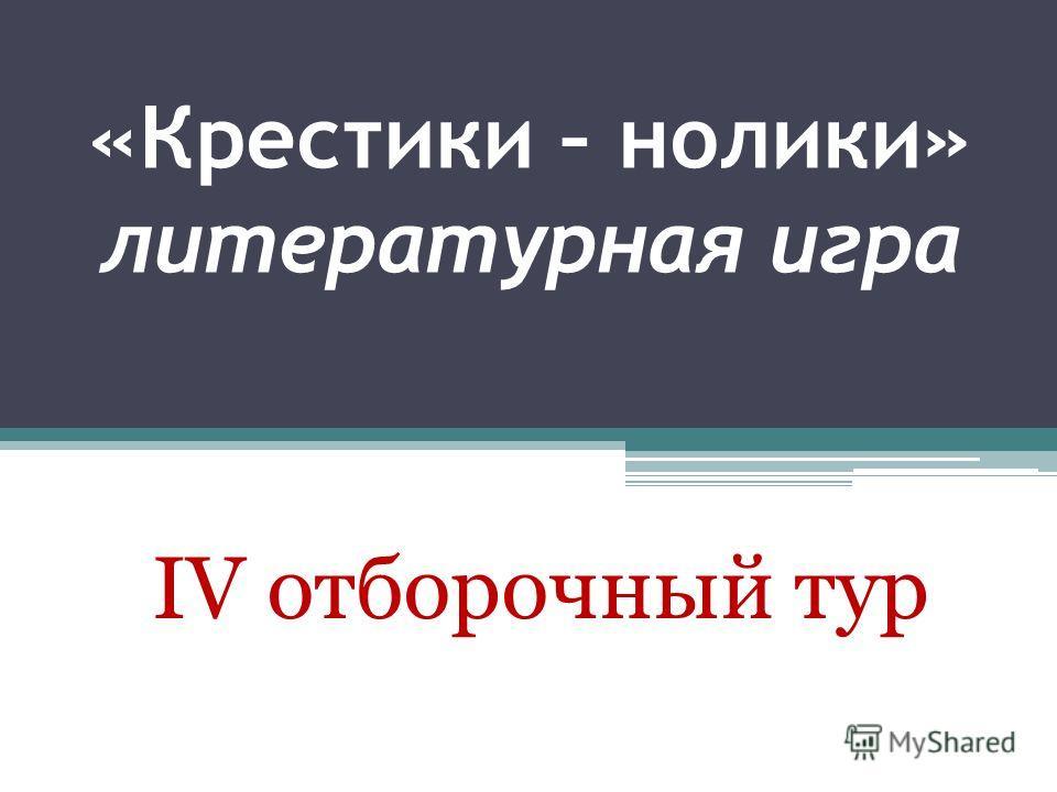 «Крестики – нолики» литературная игра IV отборочный тур