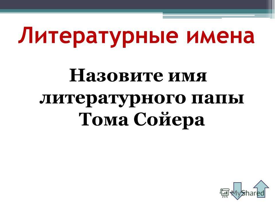 Литературные имена Назовите имя литературного папы Тома Сойера