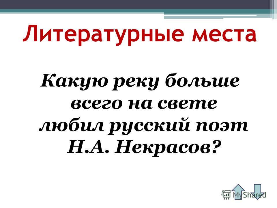 Литературные места Какую реку больше всего на свете любил русский поэт Н.А. Некрасов?