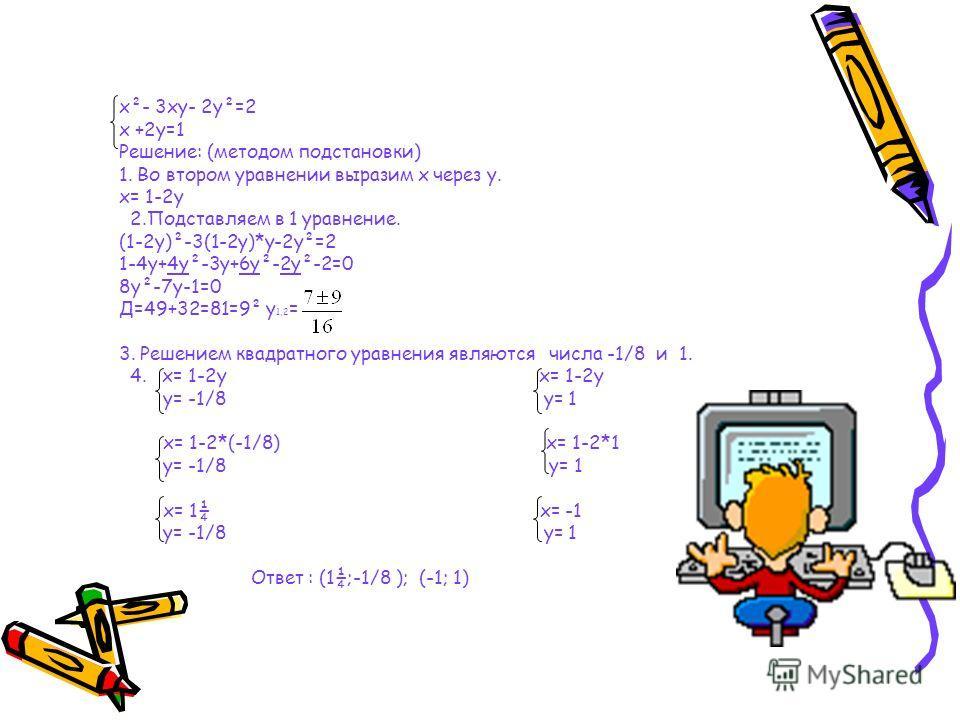 x²- 3xy- 2y²=2 x +2y=1 Решение: (методом подстановки) 1. Во втором уравнении выразим x через y. x= 1-2y 2.Подставляем в 1 уравнение. (1-2y)²-3(1-2y)*y-2y²=2 1-4y+4y²-3y+6y²-2y²-2=0 8y²-7y-1=0 Д=49+32=81=9² y 1,2 = 3. Решением квадратного уравнения яв