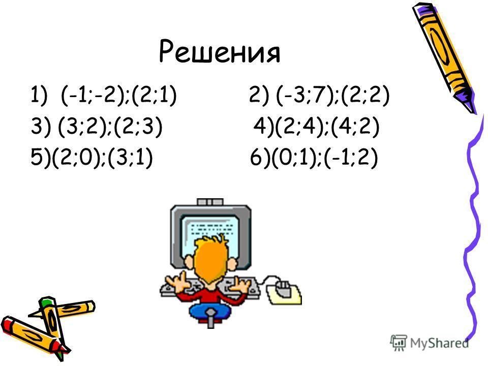 Решения 1) (-1;-2);(2;1) 2) (-3;7);(2;2) 3) (3;2);(2;3) 4)(2;4);(4;2) 5)(2;0);(3;1) 6)(0;1);(-1;2)