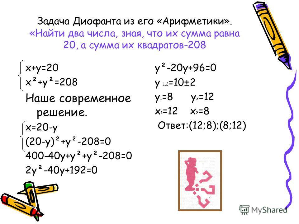 Задача Диофанта из его «Арифметики». «Найти два числа, зная, что их сумма равна 20, а сумма их квадратов-208 х+у=20 х²+у²=208 Наше современное решение. х=20-у (20-у)²+у²-208=0 400-40у+у²+у²-208=0 2у²-40у+192=0 у²-20у+96=0 у 1,2 =10±2 у 1 =8 у 2 =12 х