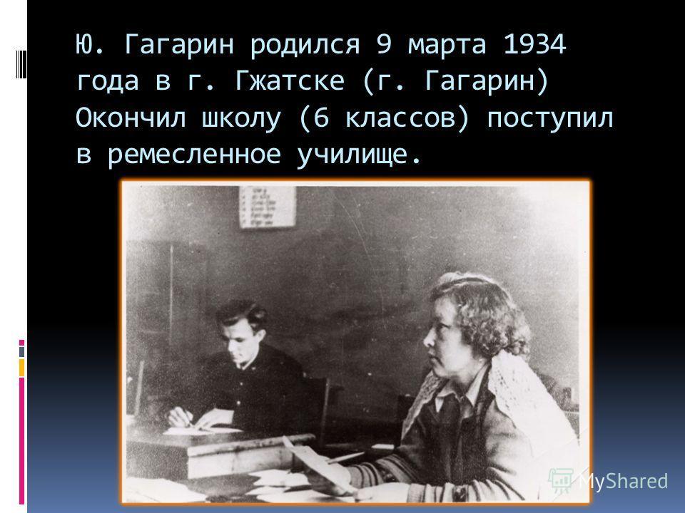 Ю. Гагарин родился 9 марта 1934 года в г. Гжатске (г. Гагарин) Окончил школу (6 классов) поступил в ремесленное училище.