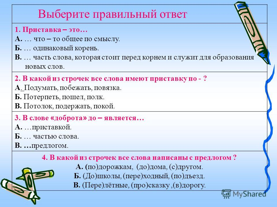 Выберите правильный ответ 1. Приставка – это … А. … что – то общее по смыслу. Б. … одинаковый корень. В. … часть слова, которая стоит перед корнем и служит для образования новых слов. 2. В какой из строчек все слова имеют приставку по - ? А. Подумать