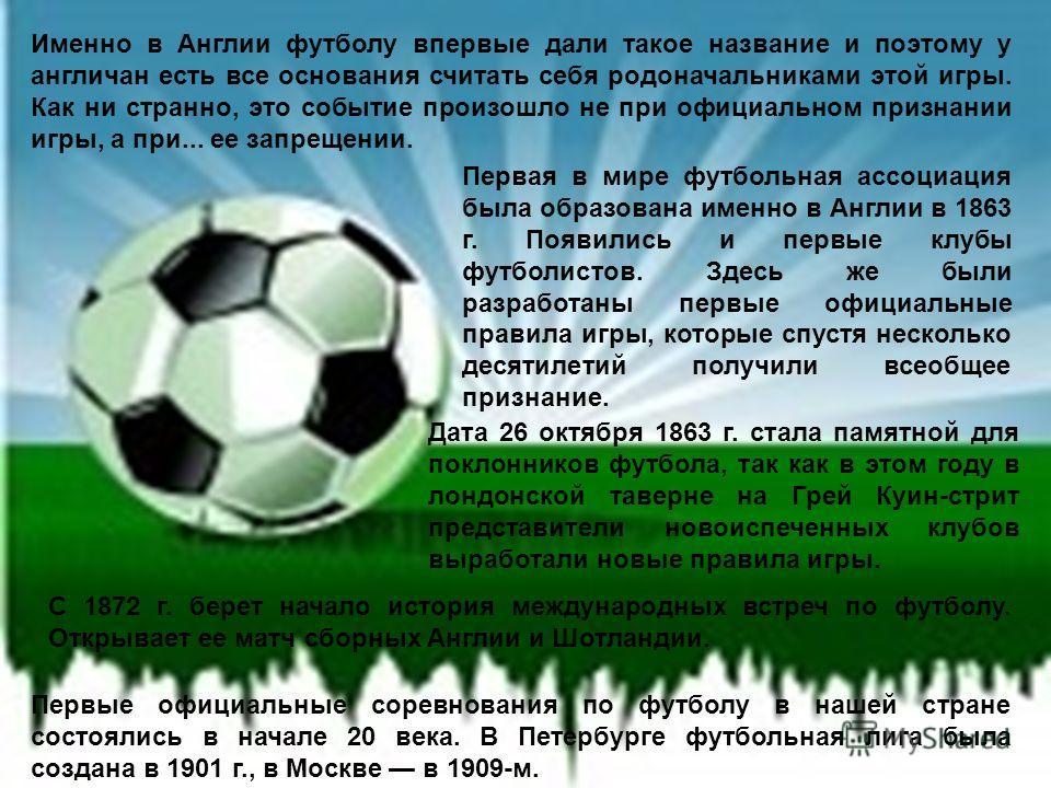 Первые официальные соревнования по футболу в нашей стране состоялись в начале 20 века. В Петербурге футбольная лига была создана в 1901 г., в Москве в 1909-м. С 1872 г. берет начало история международных встреч по футболу. Открывает ее матч сборных А