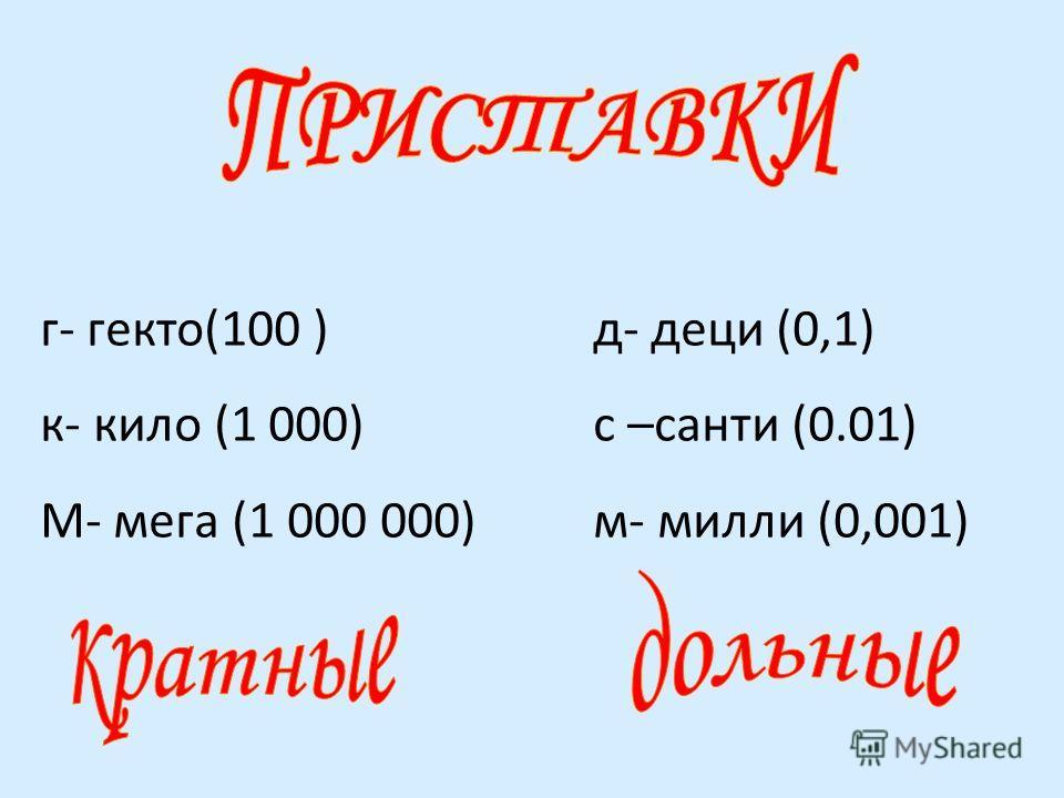 г- гекто(100 ) к- кило (1 000) М- мега (1 000 000) д- деци (0,1) с –санти (0.01) м- милли (0,001)
