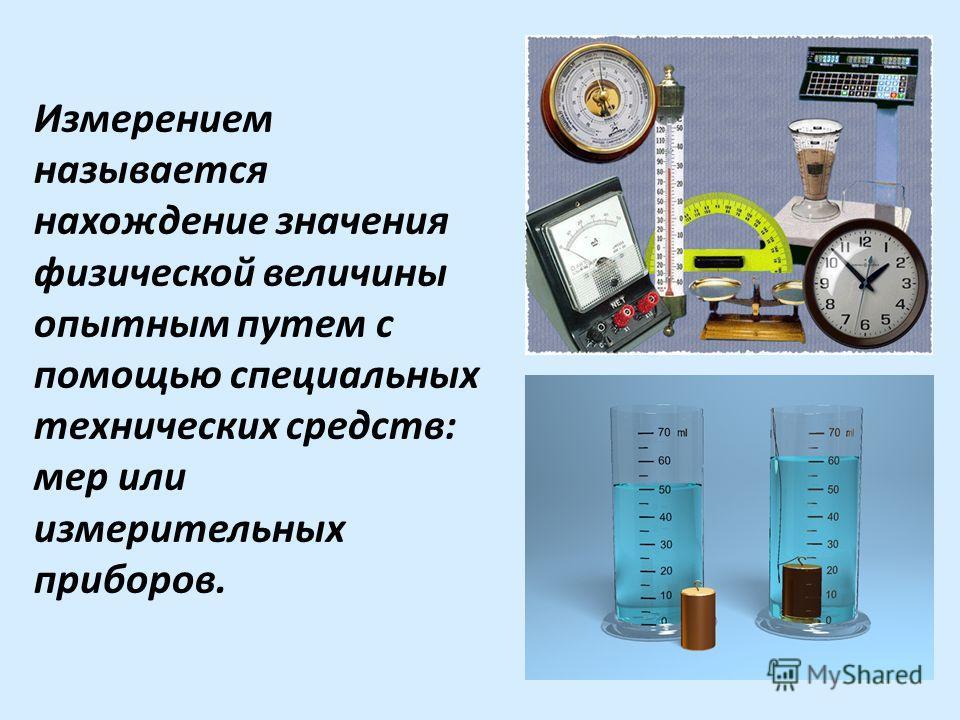 Измерением называется нахождение значения физической величины опытным путем с помощью специальных технических средств: мер или измерительных приборов.
