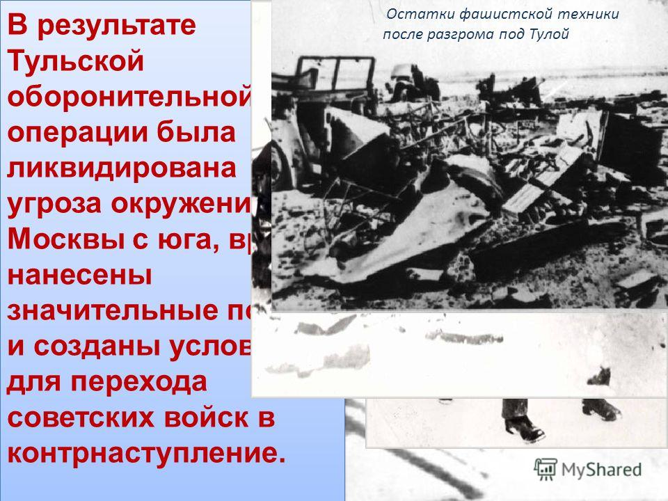 В результате Тульской оборонительной операции была ликвидирована угроза окружения Москвы с юга, врагу нанесены значительные потери и созданы условия для перехода советских войск в контрнаступление. Остатки фашистской техники после разгрома под Тулой