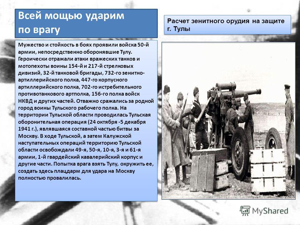 Всей мощью ударим по врагу Мужество и стойкость в боях проявили войска 50-й армии, непосредственно оборонявшие Тулу. Героически отражали атаки вражеских танков и мотопехоты воины 154-й и 217-й стрелковых дивизий, 32-й танковой бригады, 732-го зенитно