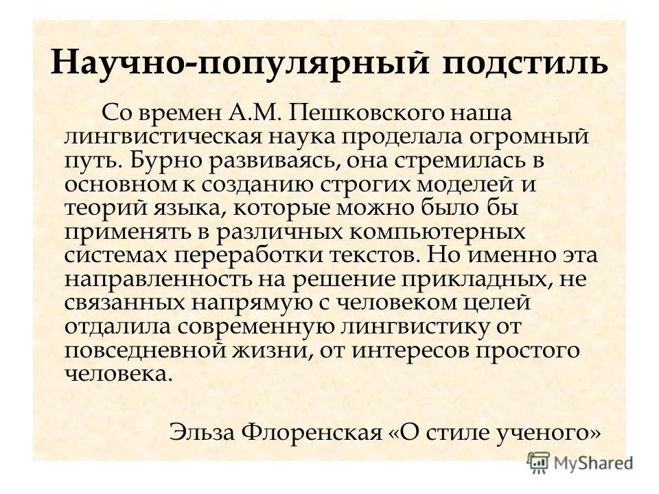 Научно-популярный подстиль Со времен А.М. Пешковского наша лингвистическая наука проделала огромный путь. Бурно развиваясь, она стремилась в основном к созданию строгих моделей и теорий языка, которые можно было бы применять в различных компьютерных