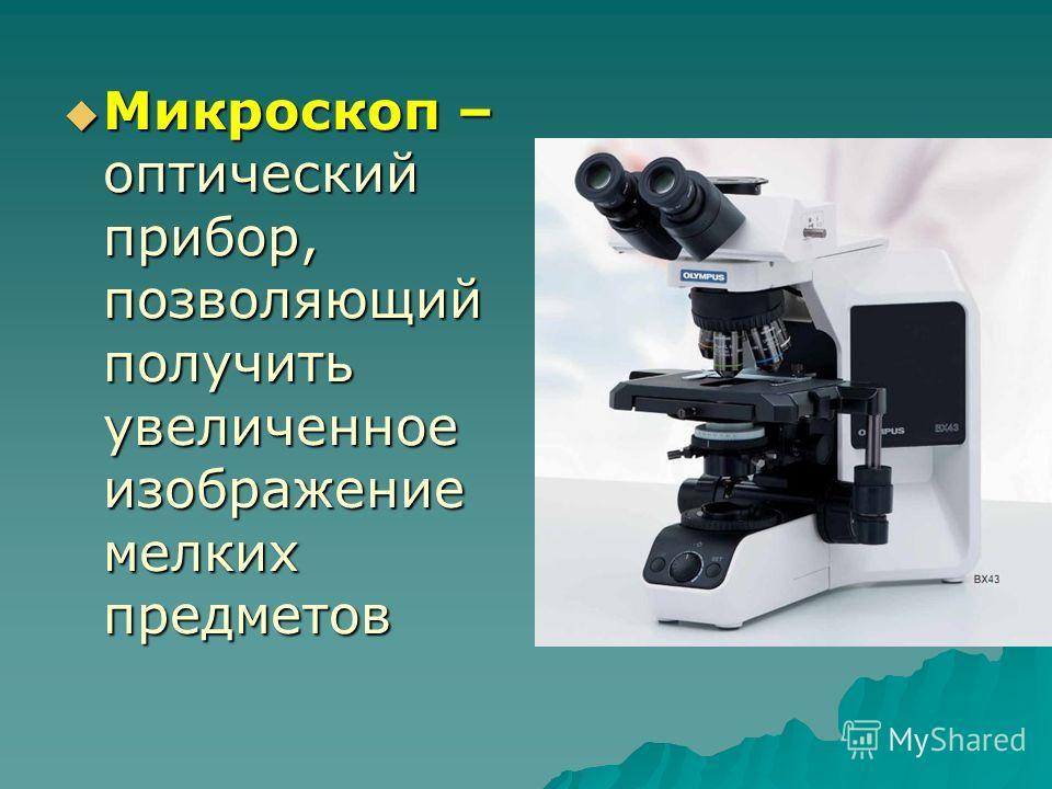 Микроскоп – оптический прибор, позволяющий получить увеличенное изображение мелких предметов Микроскоп – оптический прибор, позволяющий получить увеличенное изображение мелких предметов