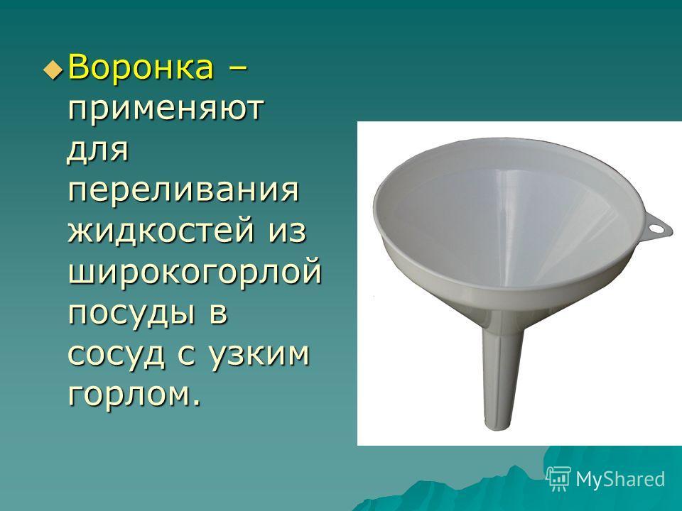 Воронка – применяют для переливания жидкостей из широкогорлой посуды в сосуд с узким горлом. Воронка – применяют для переливания жидкостей из широкогорлой посуды в сосуд с узким горлом.