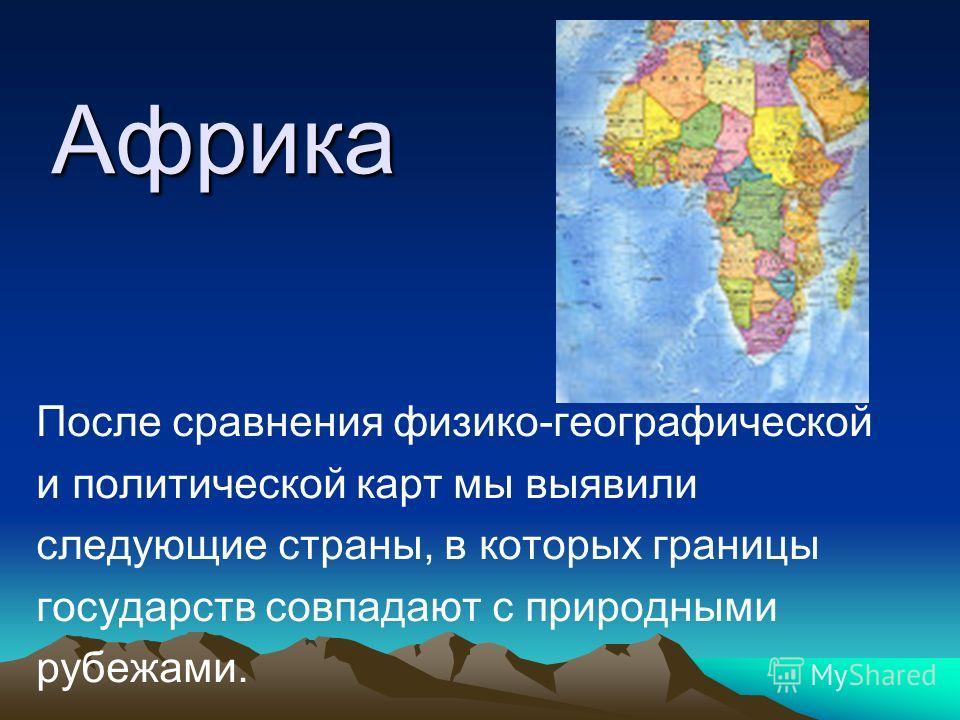 Африка После сравнения физико-географической и политической карт мы выявили следующие страны, в которых границы государств совпадают с природными рубежами.