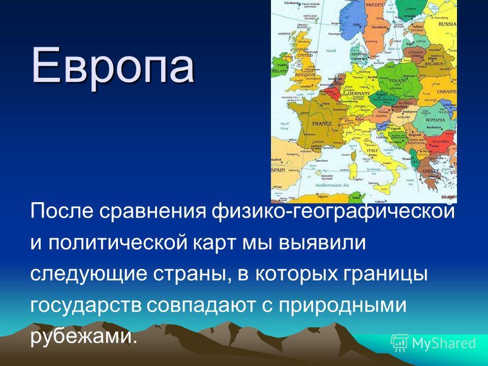 Европа После сравнения физико-географической и политической карт мы выявили следующие страны, в которых границы государств совпадают с природными рубежами.