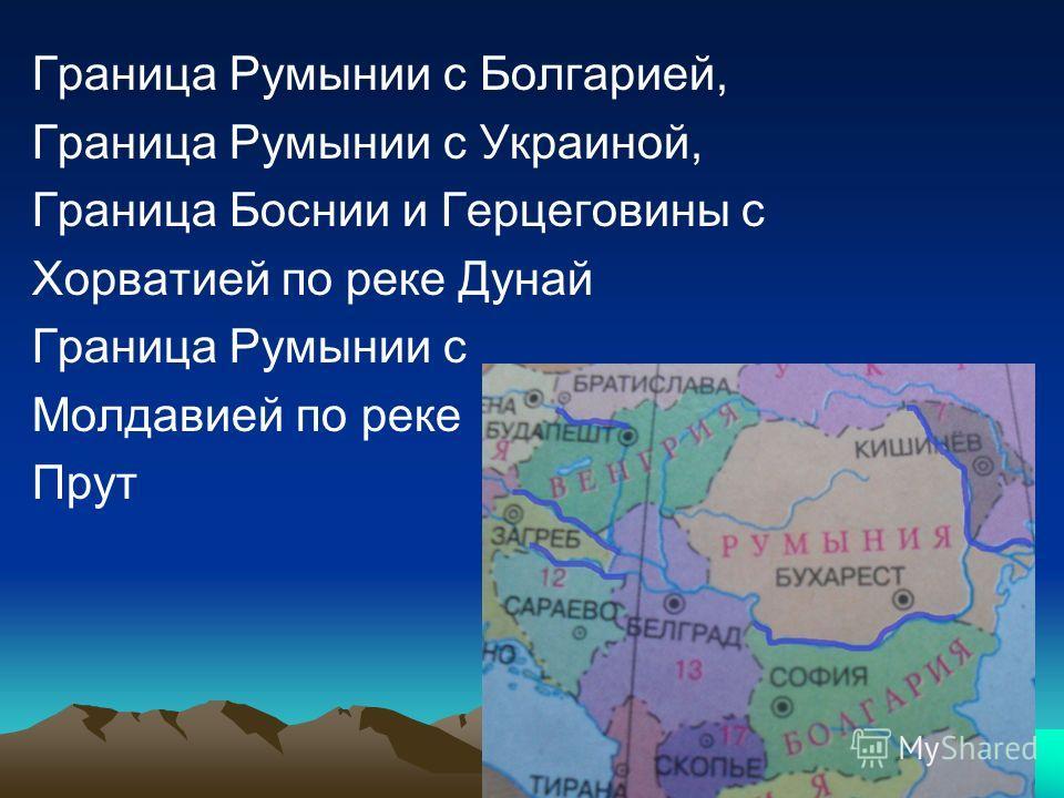 Граница Румынии с Болгарией, Граница Румынии с Украиной, Граница Боснии и Герцеговины с Хорватией по реке Дунай Граница Румынии с Молдавией по реке Прут