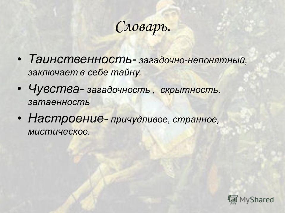 Словарь. Таинственность- загадочно-непонятный, заключает в себе тайну. Чувства- загадочность, скрытность. затаенность Настроение- причудливое, странное, мистическое.