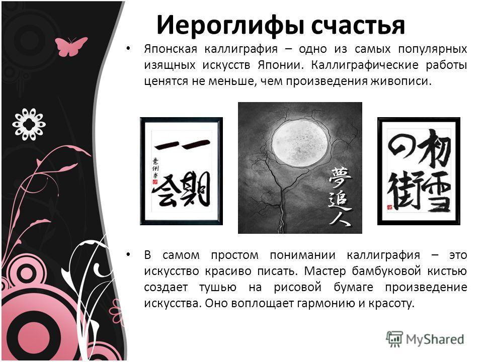 Иероглифы счастья Японская каллиграфия – одно из самых популярных изящных искусств Японии. Каллиграфические работы ценятся не меньше, чем произведения живописи. В самом простом понимании каллиграфия – это искусство красиво писать. Мастер бамбуковой к