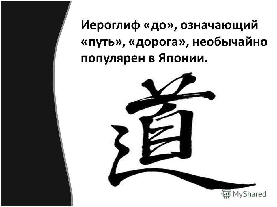Иероглиф «до», означающий «путь», «дорога», необычайно популярен в Японии.