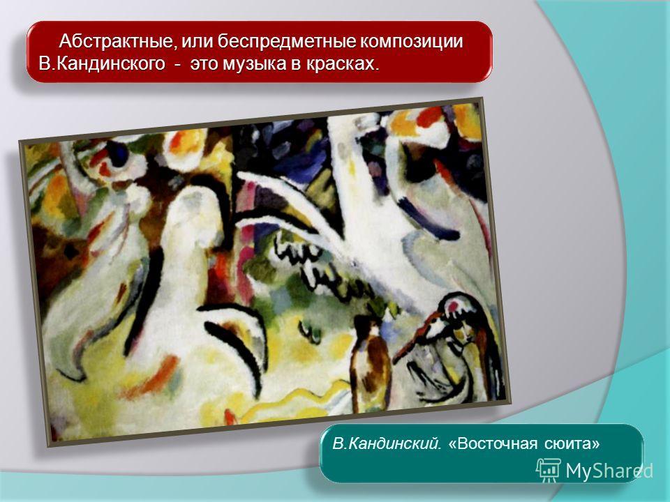 Абстрактные, или беспредметные композиции В.Кандинского - это музыка в красках. Абстрактные, или беспредметные композиции В.Кандинского - это музыка в красках. В.Кандинский. «Восточная сюита»