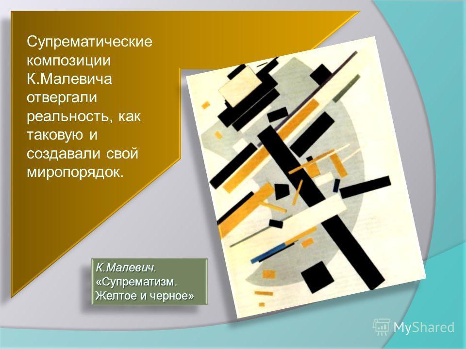 Супрематические композиции К.Малевича отвергали реальность, как таковую и создавали свой миропорядок. К.Малевич. «Супрематизм. Желтое и черное» К.Малевич.