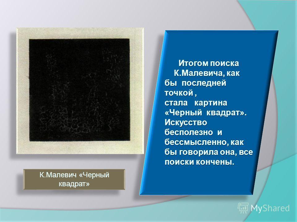 Итогом поиска Итогом поиска К.Малевича, как бы последней точкой, К.Малевича, как бы последней точкой, стала картина «Черный квадрат». Искусство бесполезно и бессмысленно, как бы говорила она, все поиски кончены. Итогом поиска Итогом поиска К.Малевича