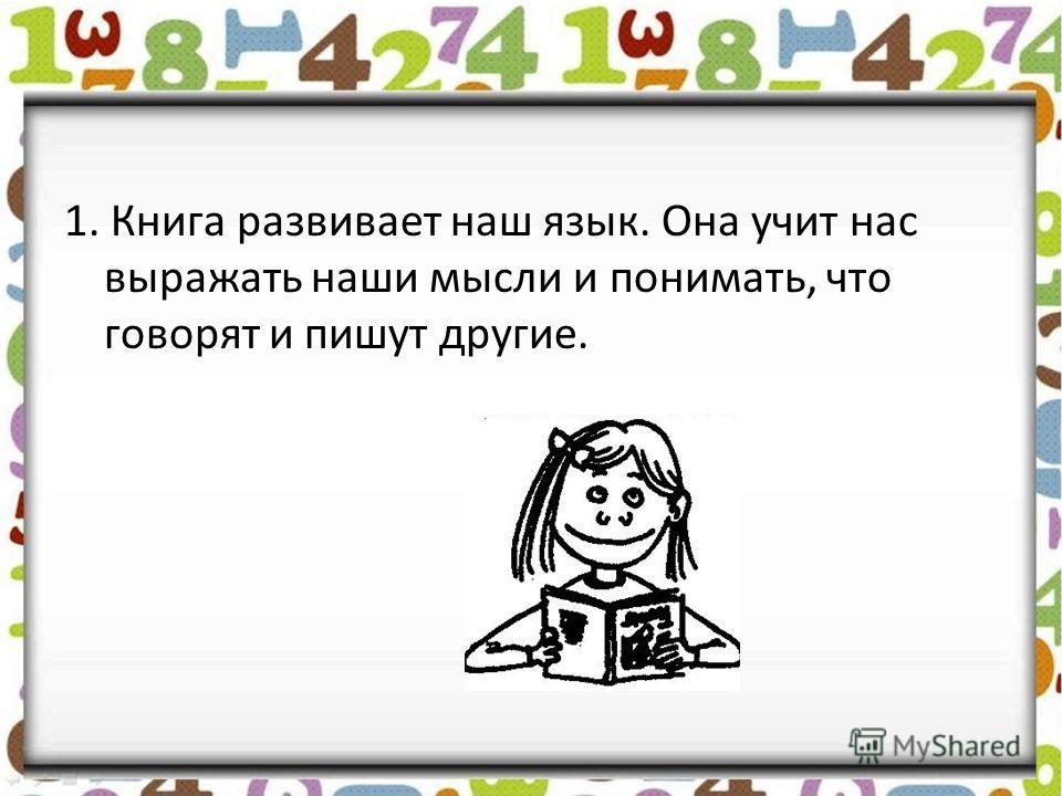 1. Книга развивает наш язык. Она учит нас выражать наши мысли и понимать, что говорят и пишут другие.