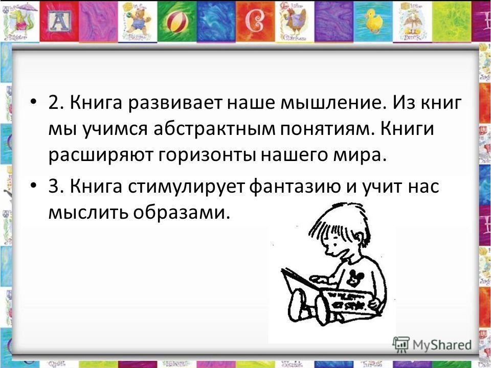 2. Книга развивает наше мышление. Из книг мы учимся абстрактным понятиям. Книги расширяют горизонты нашего мира. 3. Книга стимулирует фантазию и учит нас мыслить образами.