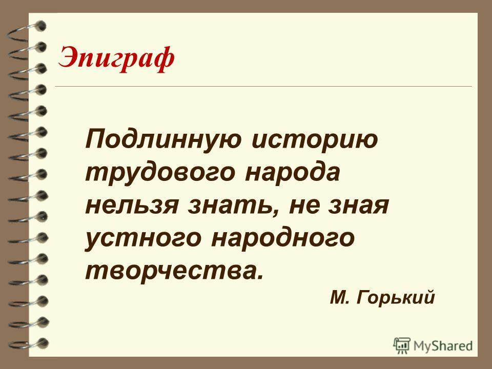 Подлинную историю трудового народа нельзя знать, не зная устного народного творчества. М. Горький Эпиграф