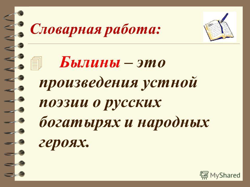 Словарная работа: 4 Былины – это произведения устной поэзии о русских богатырях и народных героях.