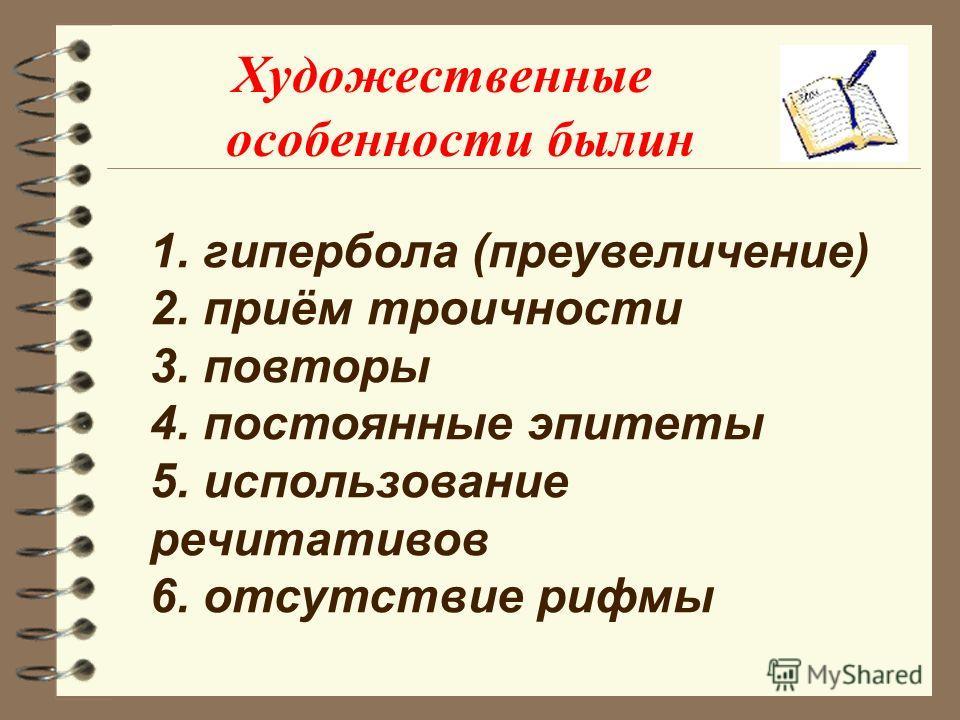 Художественные особенности былин 1. гипербола (преувеличение) 2. приём троичности 3. повторы 4. постоянные эпитеты 5. использование речитативов 6. отсутствие рифмы