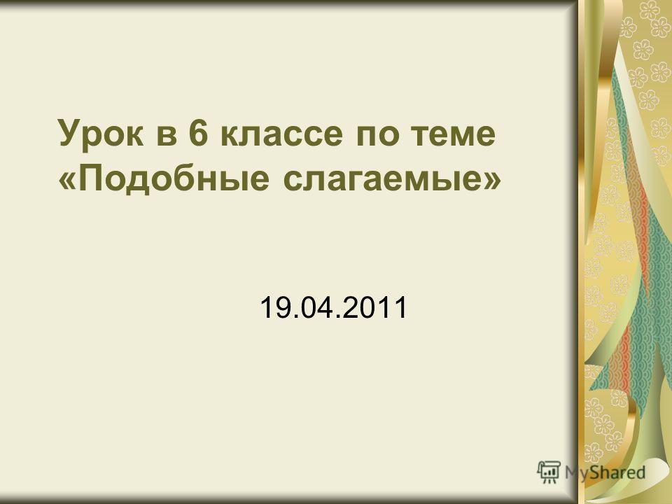 Урок в 6 классе по теме «Подобные слагаемые» 19.04.2011