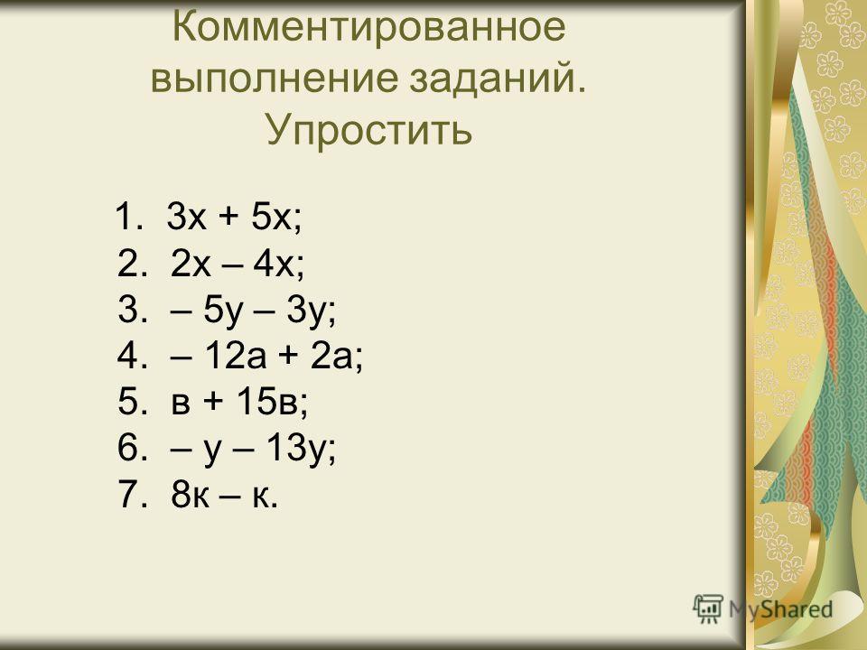 Комментированное выполнение заданий. Упростить 1. 3х + 5х; 2. 2х – 4х; 3. – 5у – 3у; 4. – 12а + 2а; 5. в + 15в; 6. – у – 13у; 7. 8к – к.