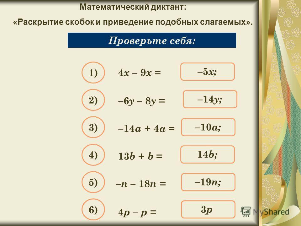 Математический диктант: «Раскрытие скобок и приведение подобных слагаемых». Упростите выражение: 4 х – 9 х = Проверьте себя: –5 х; 1) –14 y; 2) –10 a; 3) 14b;14b; 4) –19 n; 5) 3p;3p; 6) –6 y – 8 y = –14 a + 4 a = 13 b + b = – n – 18 n = 4 p – p =