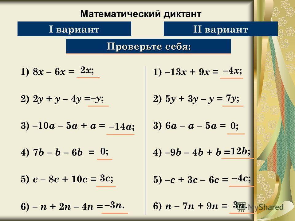 Математический диктант Упростите выражение: 1) 8 х – 6 х = Проверьте себя: 2) 2 y + y – 4 y = 3) –10 a – 5 a + a = 4) 7 b – b – 6 b = 5) c – 8 c + 10 c = 6) – n + 2 n – 4 n = 2x;2x; –y;–y; –14 a ; 0;0; 3c;3c; –3n.–3n. I вариантII вариант 1) –13 х + 9
